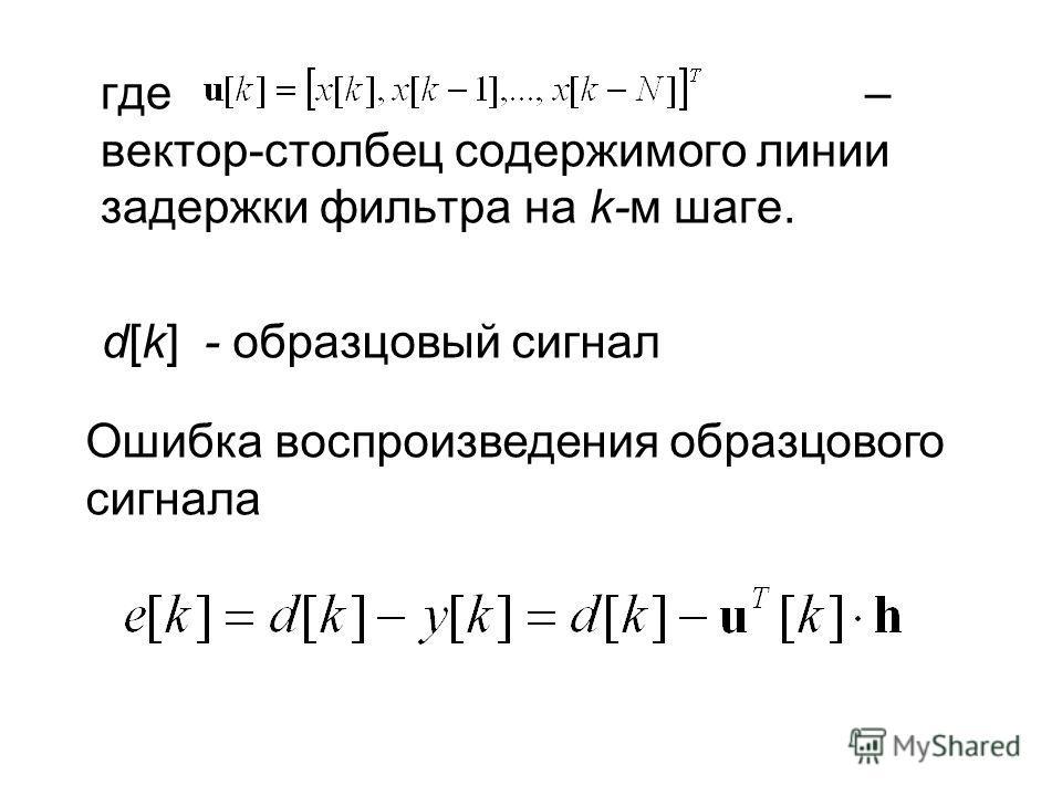 где – вектор-столбец содержимого линии задержки фильтра на k-м шаге. d[k] - образцовый сигнал Ошибка воспроизведения образцового сигнала