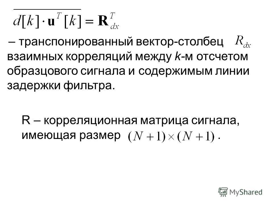 – транспонированный вектор-столбец взаимных корреляций между k-м отсчетом образцового сигнала и содержимым линии задержки фильтра. R – корреляционная матрица сигнала, имеющая размер.