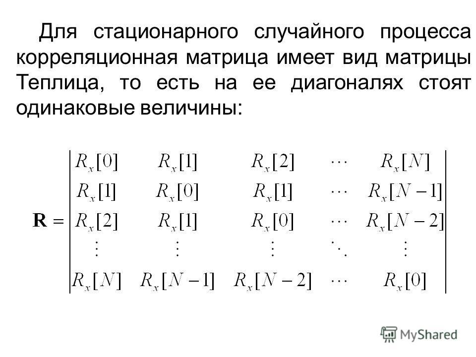 Для стационарного случайного процесса корреляционная матрица имеет вид матрицы Теплица, то есть на ее диагоналях стоят одинаковые величины: