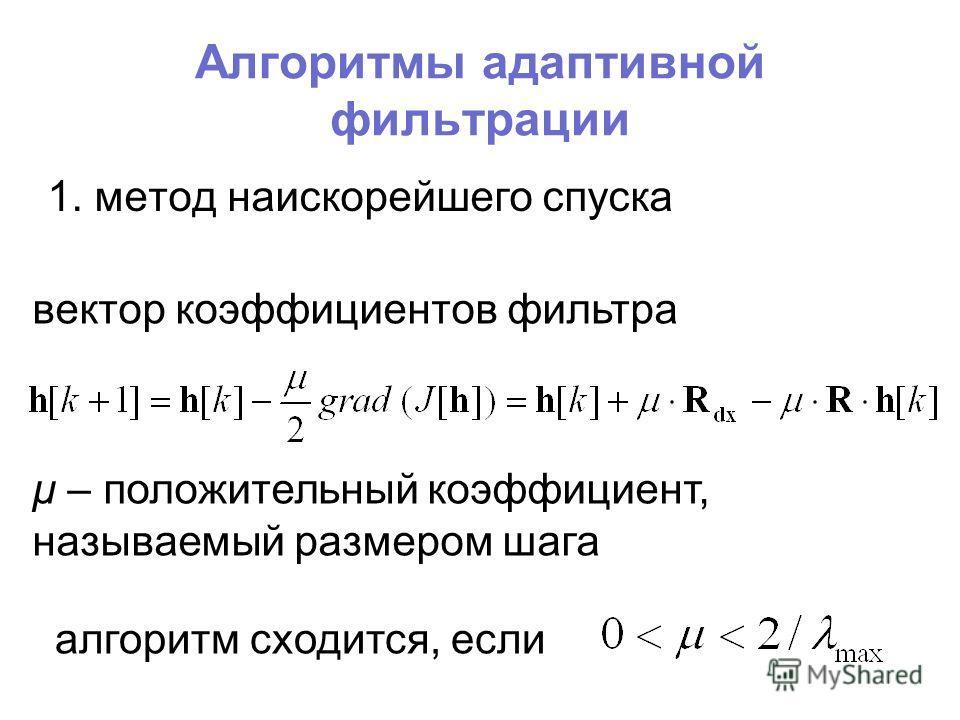 Алгоритмы адаптивной фильтрации 1. метод наискорейшего спуска вектор коэффициентов фильтра μ – положительный коэффициент, называемый размером шага алгоритм сходится, если