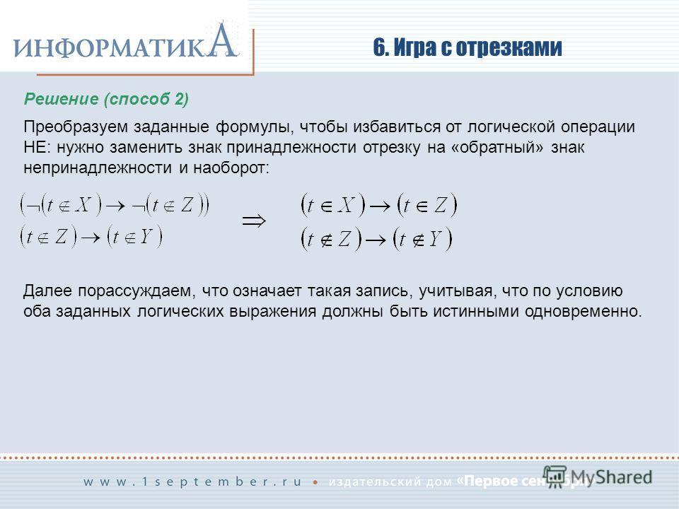 6. Игра с отрезками Решение (способ 2) Преобразуем заданные формулы, чтобы избавиться от логической операции НЕ: нужно заменить знак принадлежности отрезку на «обратный» знак непринадлежности и наоборот: Далее порассуждаем, что означает такая запись,