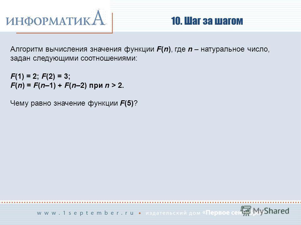 10. Шаг за шагом Алгоритм вычисления значения функции F(n), где n – натуральное число, задан следующими соотношениями: F(1) = 2; F(2) = 3; F(n) = F(n–1) + F(n–2) при n > 2. Чему равно значение функции F(5)?