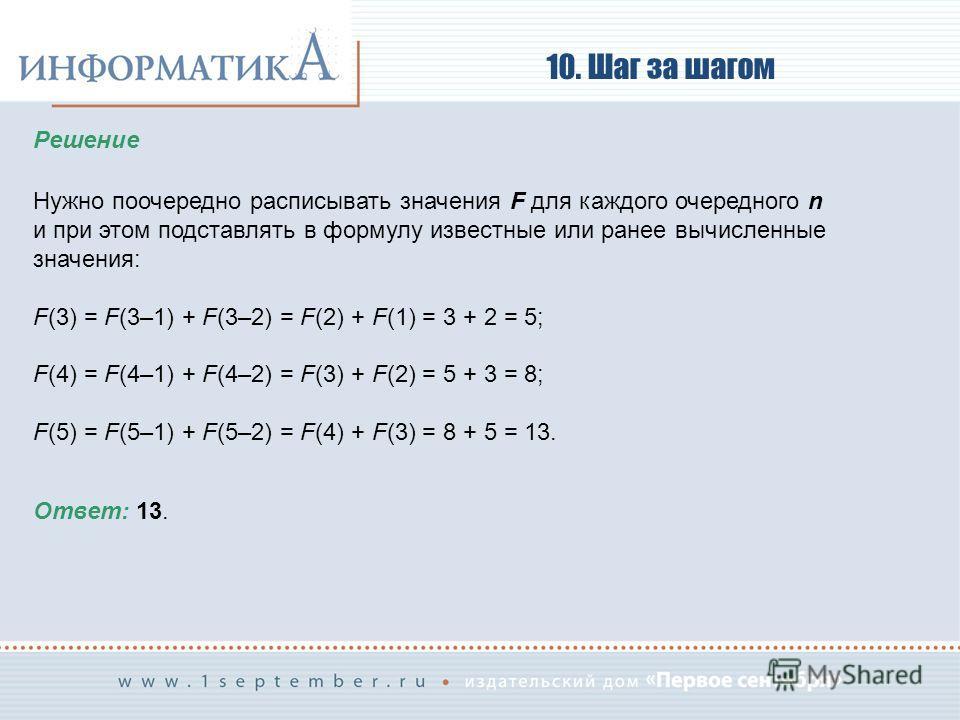 10. Шаг за шагом Решение Нужно поочередно расписывать значения F для каждого очередного n и при этом подставлять в формулу известные или ранее вычисленные значения: F(3) = F(3–1) + F(3–2) = F(2) + F(1) = 3 + 2 = 5; F(4) = F(4–1) + F(4–2) = F(3) + F(2