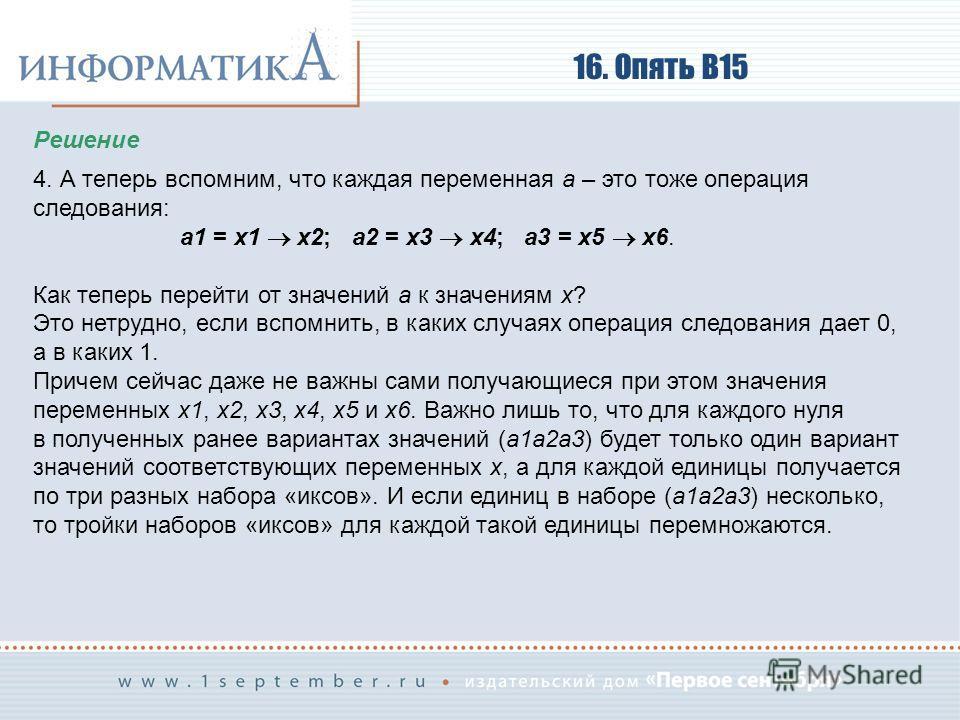 16. Опять В15 Решение 4. А теперь вспомним, что каждая переменная a – это тоже операция следования: a1 = x1 x2; a2 = x3 x4; a3 = x5 x6. Как теперь перейти от значений a к значениям x? Это нетрудно, если вспомнить, в каких случаях операция следования