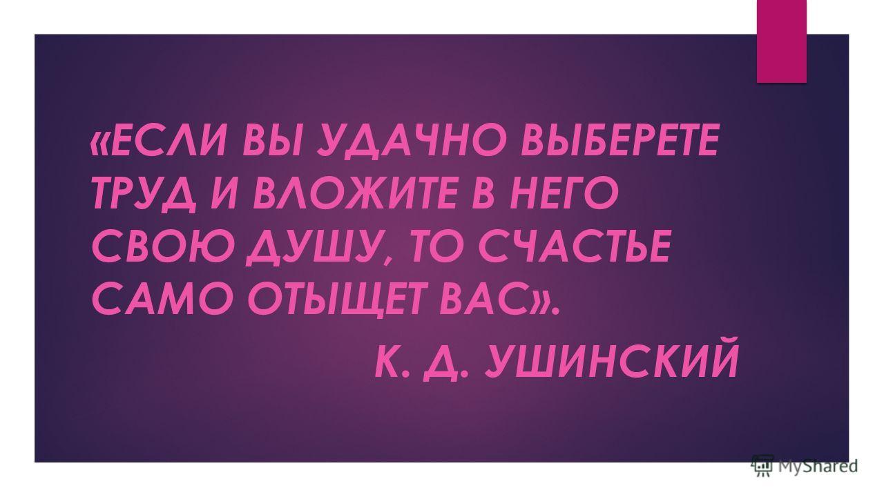 «ЕСЛИ ВЫ УДАЧНО ВЫБЕРЕТЕ ТРУД И ВЛОЖИТЕ В НЕГО СВОЮ ДУШУ, ТО СЧАСТЬЕ САМО ОТЫЩЕТ ВАС». К. Д. УШИНСКИЙ