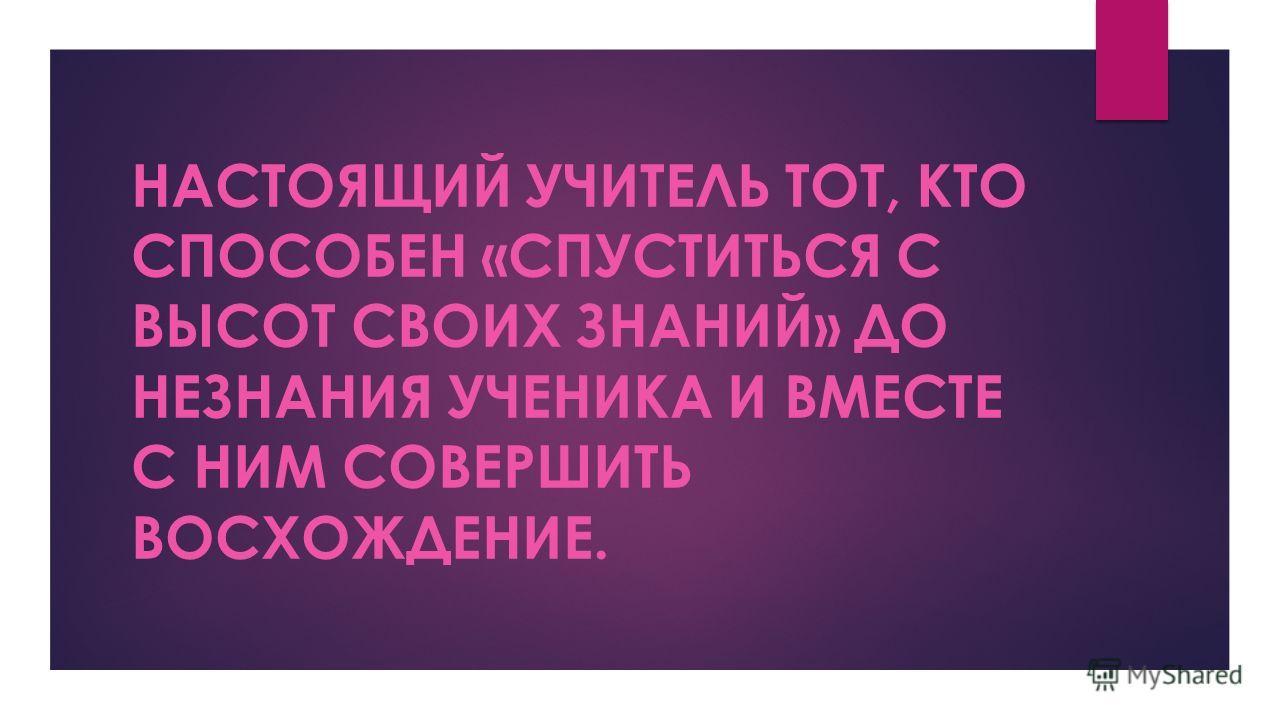 НАСТОЯЩИЙ УЧИТЕЛЬ ТОТ, КТО СПОСОБЕН «СПУСТИТЬСЯ С ВЫСОТ СВОИХ ЗНАНИЙ» ДО НЕЗНАНИЯ УЧЕНИКА И ВМЕСТЕ С НИМ СОВЕРШИТЬ ВОСХОЖДЕНИЕ.