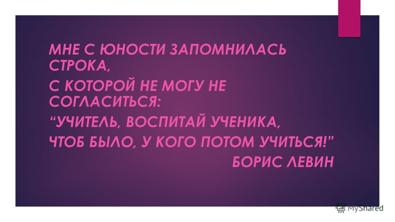 МНЕ С ЮНОСТИ ЗАПОМНИЛАСЬ СТРОКА, С КОТОРОЙ НЕ МОГУ НЕ СОГЛАСИТЬСЯ: УЧИТЕЛЬ, ВОСПИТАЙ УЧЕНИКА, ЧТОБ БЫЛО, У КОГО ПОТОМ УЧИТЬСЯ! БОРИС ЛЕВИН