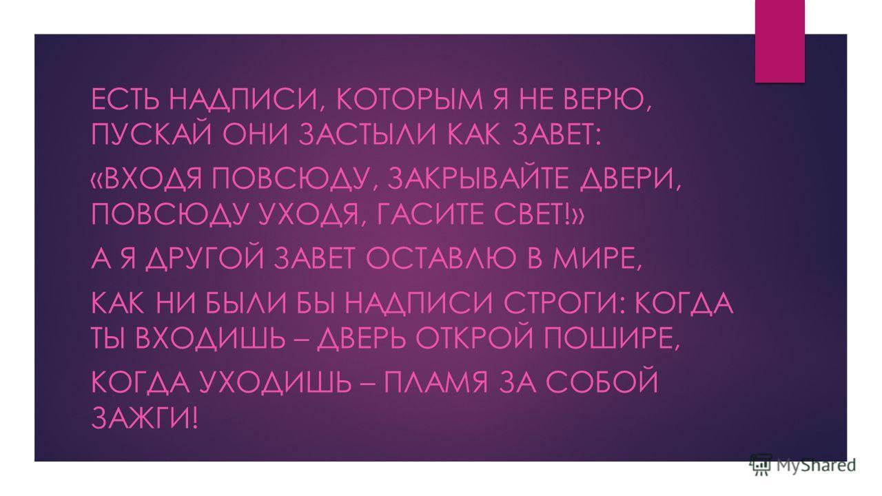 ЕСТЬ НАДПИСИ, КОТОРЫМ Я НЕ ВЕРЮ, ПУСКАЙ ОНИ ЗАСТЫЛИ КАК ЗАВЕТ: «ВХОДЯ ПОВСЮДУ, ЗАКРЫВАЙТЕ ДВЕРИ, ПОВСЮДУ УХОДЯ, ГАСИТЕ СВЕТ!» А Я ДРУГОЙ ЗАВЕТ ОСТАВЛЮ В МИРЕ, КАК НИ БЫЛИ БЫ НАДПИСИ СТРОГИ: КОГДА ТЫ ВХОДИШЬ – ДВЕРЬ ОТКРОЙ ПОШИРЕ, КОГДА УХОДИШЬ – ПЛАМ