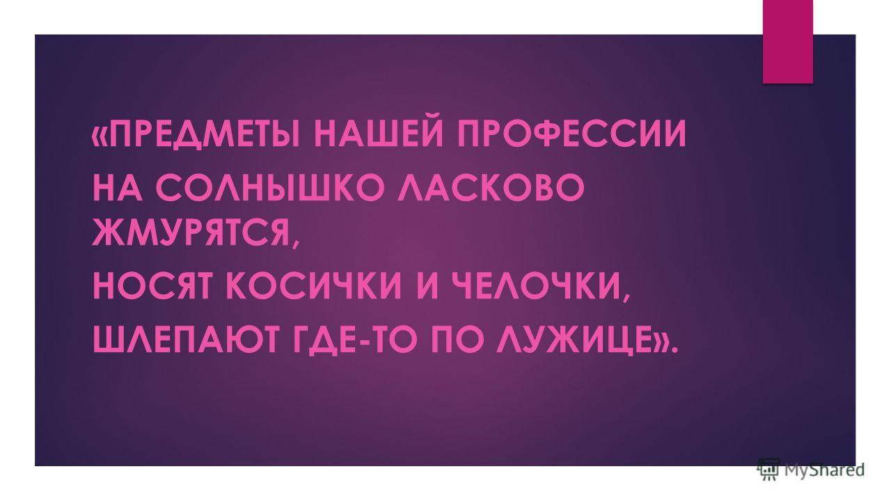 «ПРЕДМЕТЫ НАШЕЙ ПРОФЕССИИ НА СОЛНЫШКО ЛАСКОВО ЖМУРЯТСЯ, НОСЯТ КОСИЧКИ И ЧЕЛОЧКИ, ШЛЕПАЮТ ГДЕ-ТО ПО ЛУЖИЦЕ».