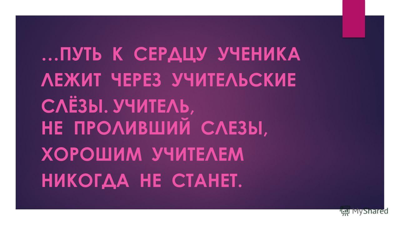 …ПУТЬ К СЕРДЦУ УЧЕНИКА ЛЕЖИТ ЧЕРЕЗ УЧИТЕЛЬСКИЕ СЛЁЗЫ. УЧИТЕЛЬ, НЕ ПРОЛИВШИЙ СЛЕЗЫ, ХОРОШИМ УЧИТЕЛЕМ НИКОГДА НЕ СТАНЕТ.