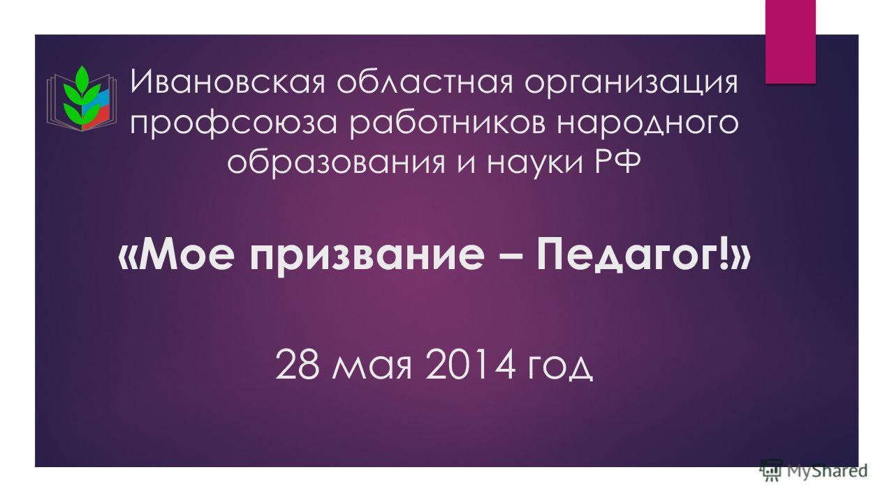 Ивановская областная организация профсоюза работников народного образования и науки РФ «Мое призвание – Педагог!» 28 мая 2014 год
