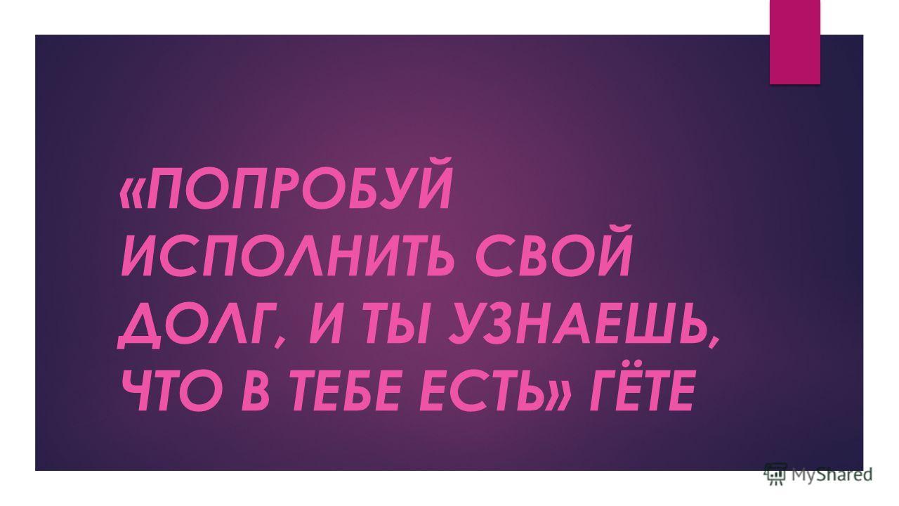 «ПОПРОБУЙ ИСПОЛНИТЬ СВОЙ ДОЛГ, И ТЫ УЗНАЕШЬ, ЧТО В ТЕБЕ ЕСТЬ» ГЁТЕ