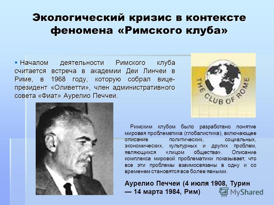 Экологический кризис в контексте феномена «Римского клуба» Началом деятельности Римского клуба считается встреча в академии Деи Линчеи в Риме, в 1968 году, которую собрал вице- президент «Оливетти», член административного совета «Фиат» Аурелио Печчеи