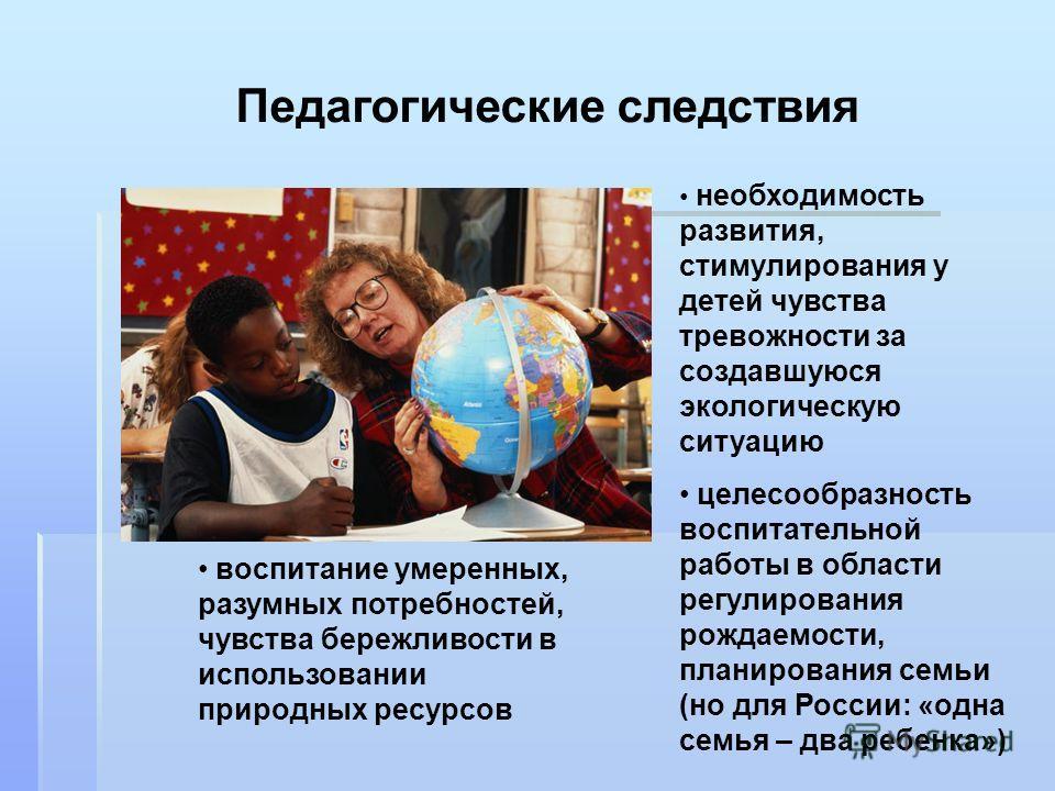 Педагогические следствия необходимость развития, стимулирования у детей чувства тревожности за создавшуюся экологическую ситуацию целесообразность воспитательной работы в области регулирования рождаемости, планирования семьи (но для России: «одна сем