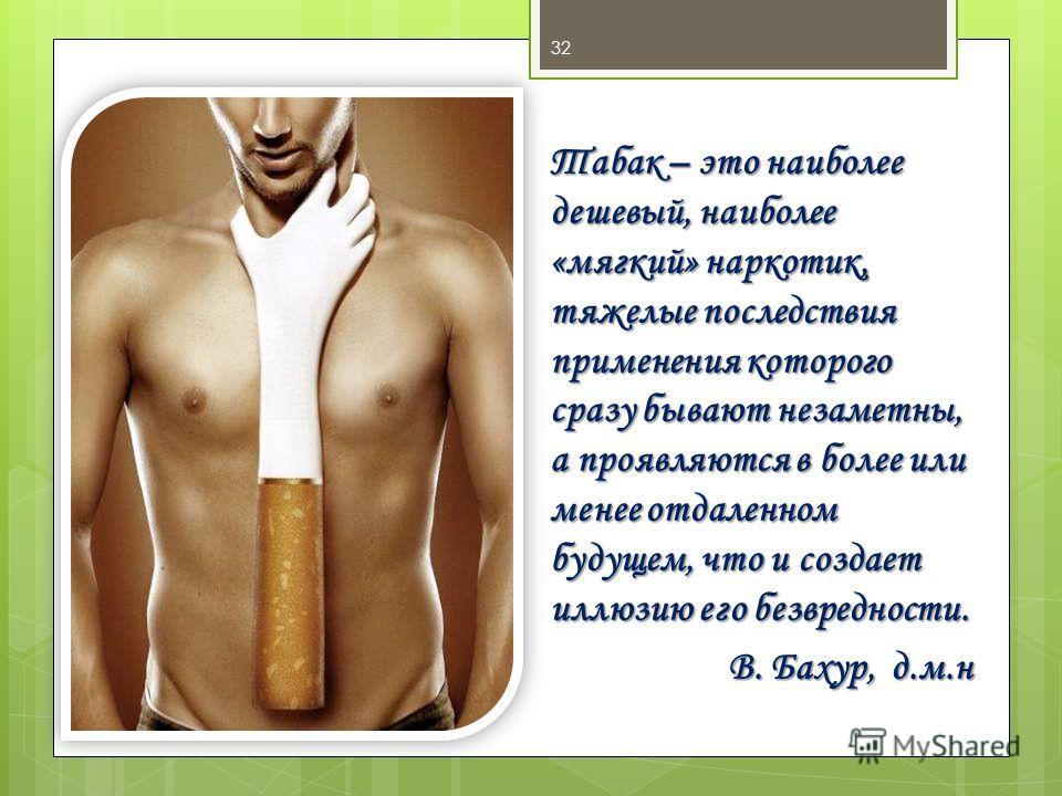 Табак – это наиболее дешевый, наиболее «мягкий» наркотик, тяжелые последствия применения которого сразу бывают незаметны, а проявляются в более или менее отдаленном будущем, что и создает иллюзию его безвредности. В. Бахур, д.м.н 32