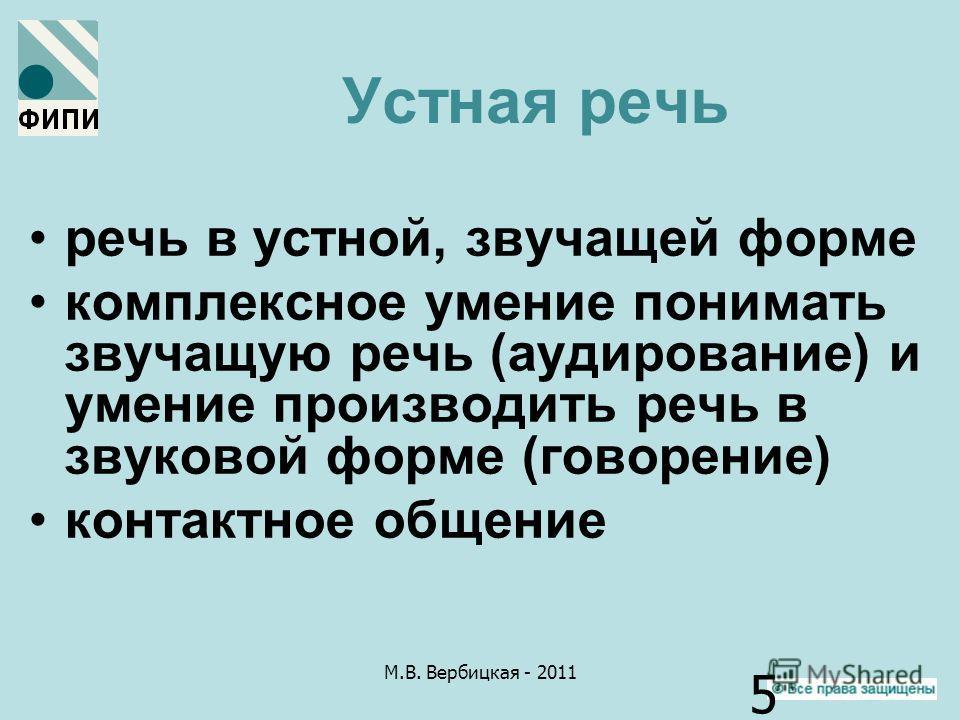 М.В. Вербицкая - 2011 5 Устная речь речь в устной, звучащей форме комплексное умение понимать звучащую речь (аудирование) и умение производить речь в звуковой форме (говорение) контактное общение