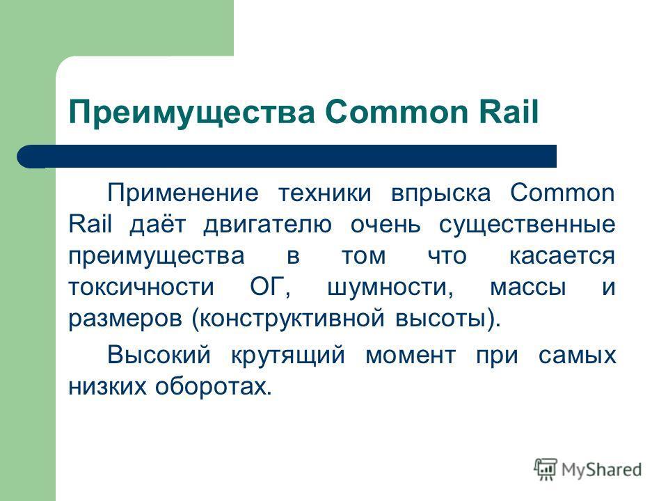 Преимущества Common Rail Применение техники впрыска Common Rail даёт двигателю очень существенные преимущества в том что касается токсичности ОГ, шумности, массы и размеров (конструктивной высоты). Высокий крутящий момент при самых низких оборотах.