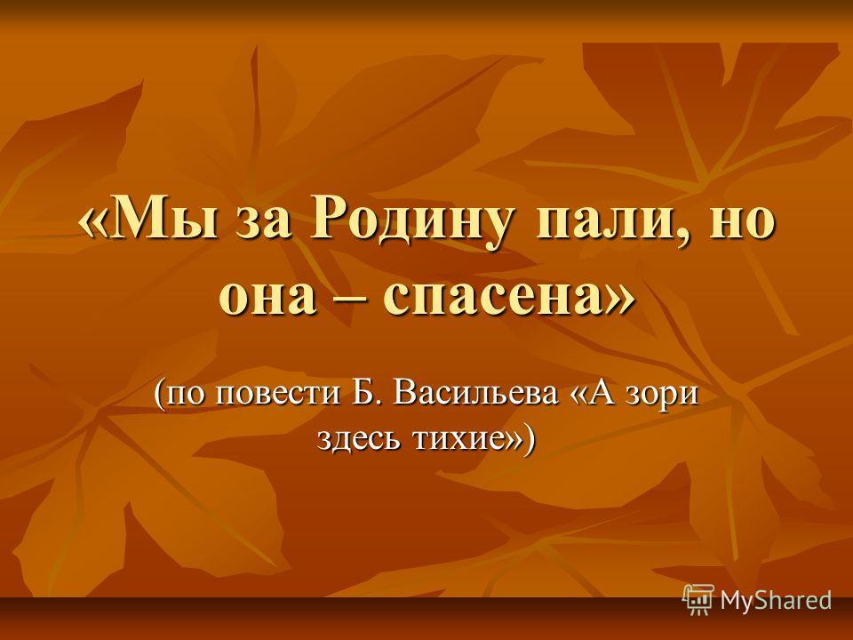 «Мы за Родину пали, но она – спасена» (по повести Б. Васильева «А зори здесь тихие»)