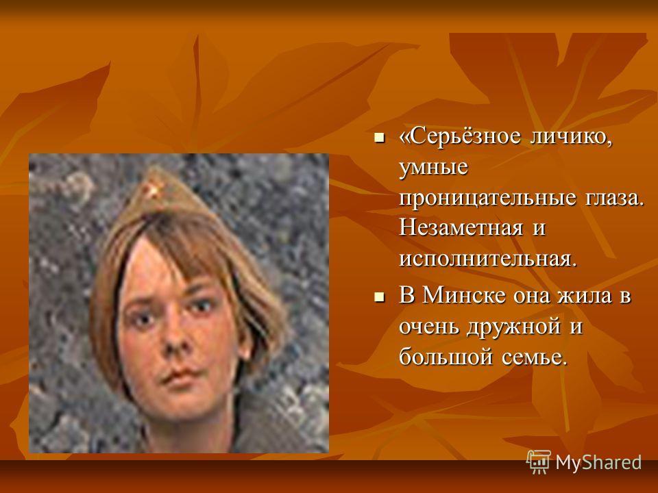 «Серьёзное личико, умные проницательные глаза. Незаметная и исполнительная. «Серьёзное личико, умные проницательные глаза. Незаметная и исполнительная. В Минске она жила в очень дружной и большой семье. В Минске она жила в очень дружной и большой сем