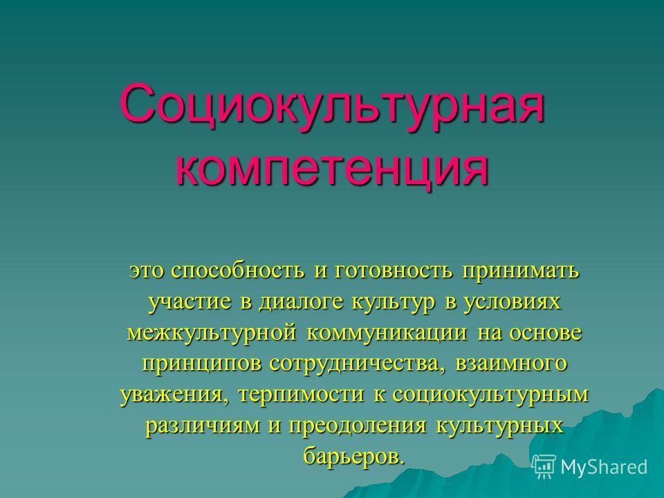 Социокультурная компетенция это способность и готовность принимать участие в диалоге культур в условиях межкультурной коммуникации на основе принципов сотрудничества, взаимного уважения, терпимости к социокультурным различиям и преодоления культурных