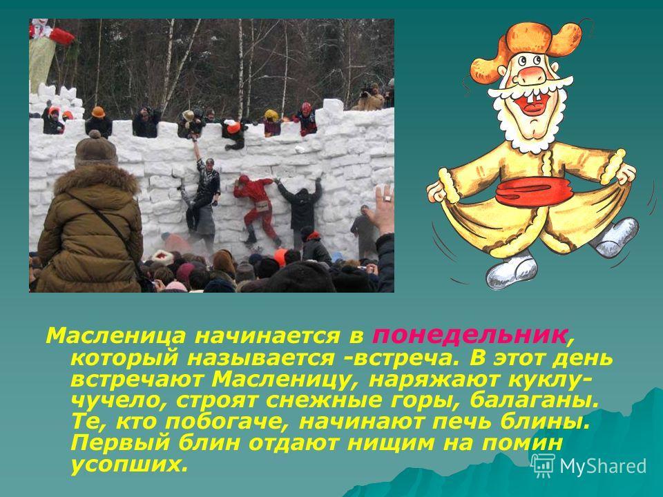 Масленица начинается в понедельник, который называется -встреча. В этот день встречают Масленицу, наряжают куклу- чучело, строят снежные горы, балаганы. Те, кто побогаче, начинают печь блины. Первый блин отдают нищим на помин усопших.