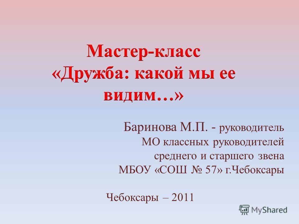 Баринова М.П. - руководитель МО классных руководителей среднего и старшего звена МБОУ «СОШ 57» г.Чебоксары Чебоксары – 2011