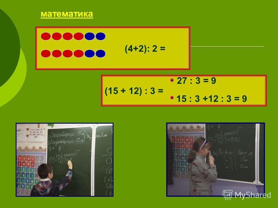 математика (4+2): 2 = (15 + 12) : 3 = 27 : 3 = 9 15 : 3 +12 : 3 = 9