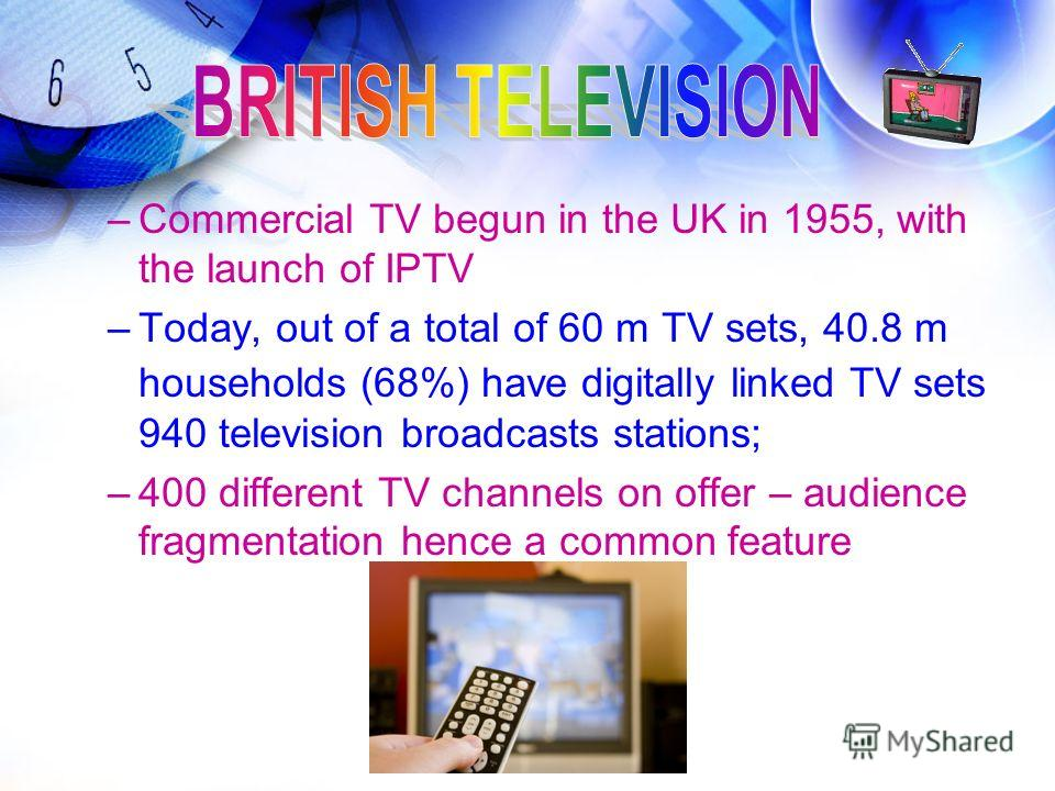 –Commercial TV begun in the UK in 1955, with the launch of IPTV –Today, out of a total of 60 m TV sets, 40.8 m households (68%) have digitally linked TV sets 940 television broadcasts stations; –400 different TV channels on offer – audience fragmenta