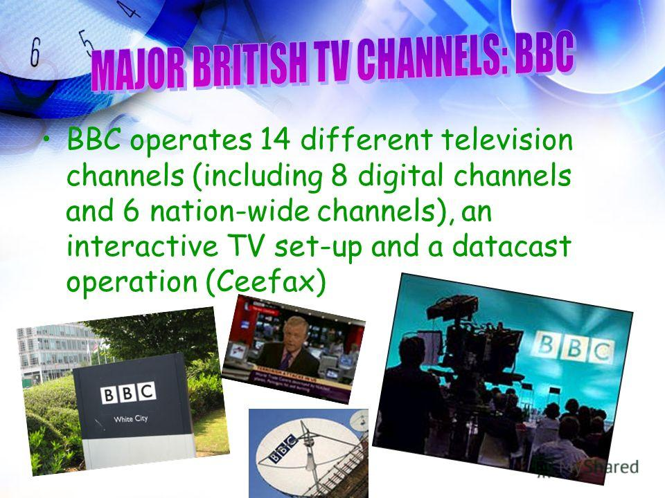 BBC operates 14 different television channels (including 8 digital channels and 6 nation-wide channels), an interactive TV set-up and a datacast operation (Ceefax)