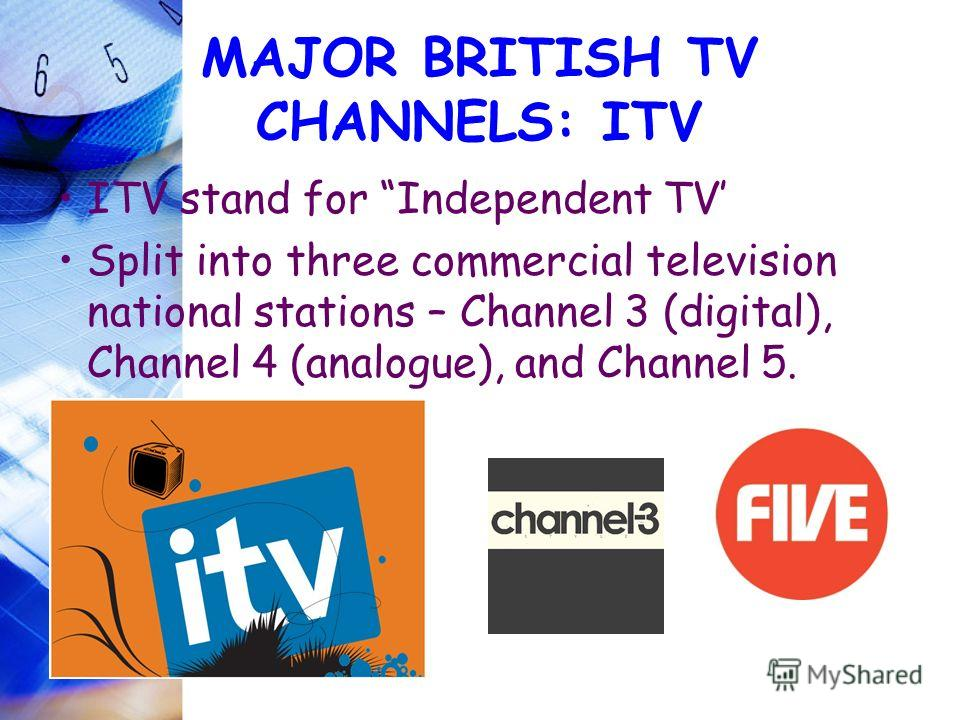 MAJOR BRITISH TV CHANNELS: ITV ITV stand for Independent TV Split into three commercial television national stations – Channel 3 (digital), Channel 4 (analogue), and Channel 5.