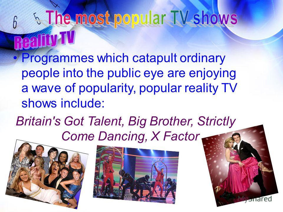 Programmes which catapult ordinary people into the public eye are enjoying a wave of popularity, popular reality TV shows include: Britain's Got Talent, Big Brother, Strictly Come Dancing, X Factor