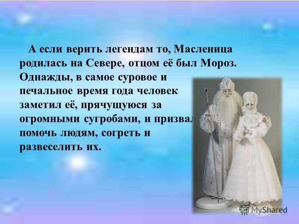 А если верить легендам то, Масленица родилась на Севере, отцом её был Мороз. Однажды, в самое суровое и печальное время года человек заметил её, прячущуюся за огромными сугробами, и призвал помочь людям, согреть и развеселить их.