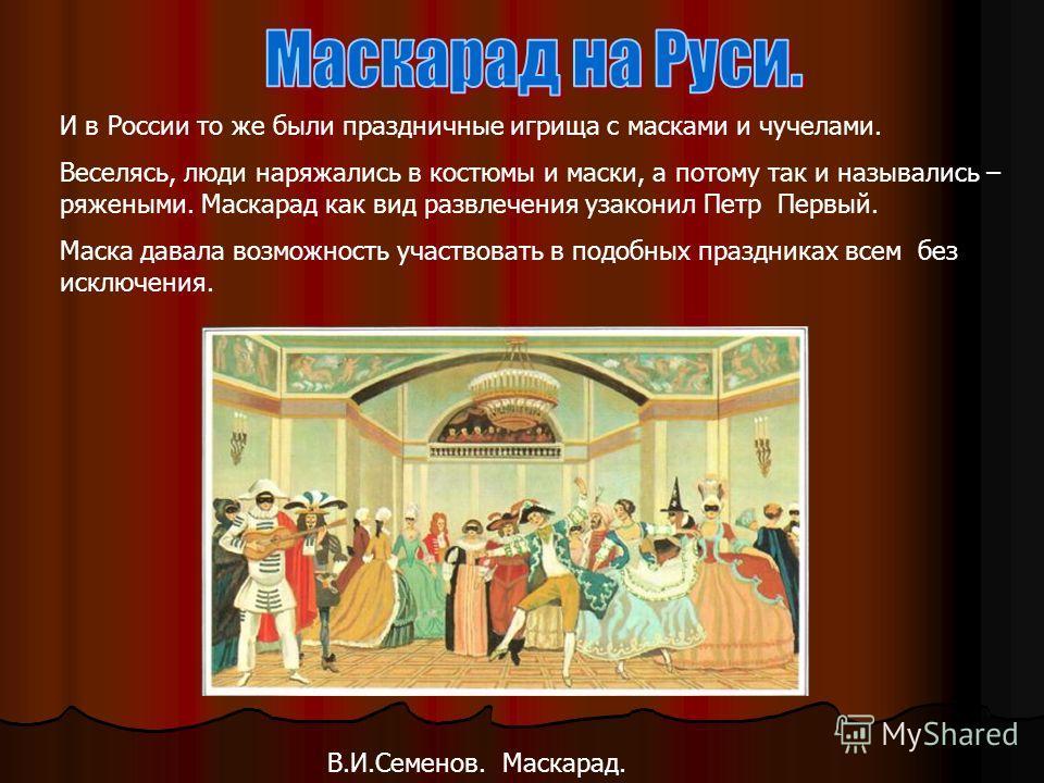 И в России то же были праздничные игрища с масками и чучелами. Веселясь, люди наряжались в костюмы и маски, а потому так и назывались – ряжеными. Маскарад как вид развлечения узаконил Петр Первый. Маска давала возможность участвовать в подобных празд