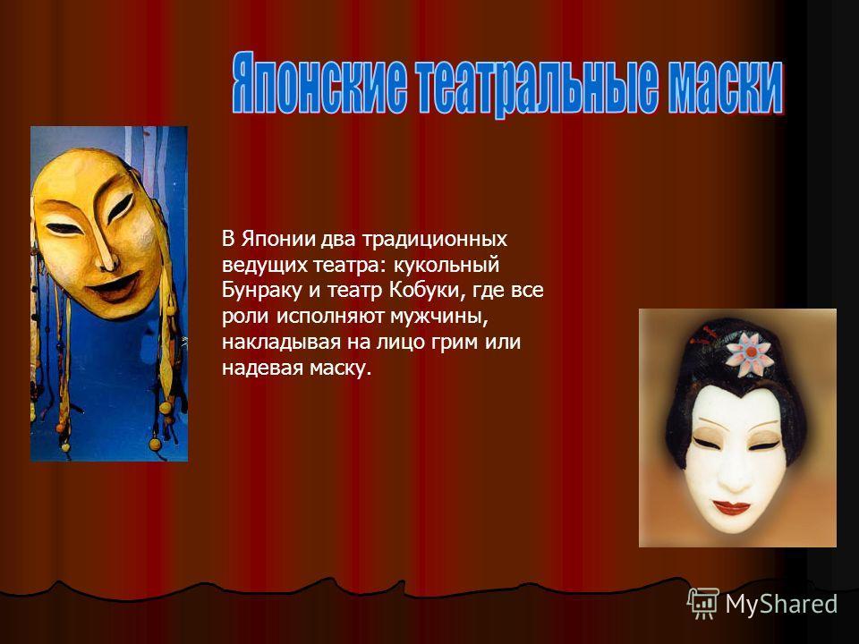 В Японии два традиционных ведущих театра: кукольный Бунраку и театр Кобуки, где все роли исполняют мужчины, накладывая на лицо грим или надевая маску.