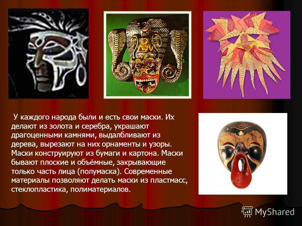 У каждого народа были и есть свои маски. Их делают из золота и серебра, украшают драгоценными камнями, выдалбливают из дерева, вырезают на них орнаменты и узоры. Маски конструируют из бумаги и картона. Маски бывают плоские и объёмные, закрывающие тол