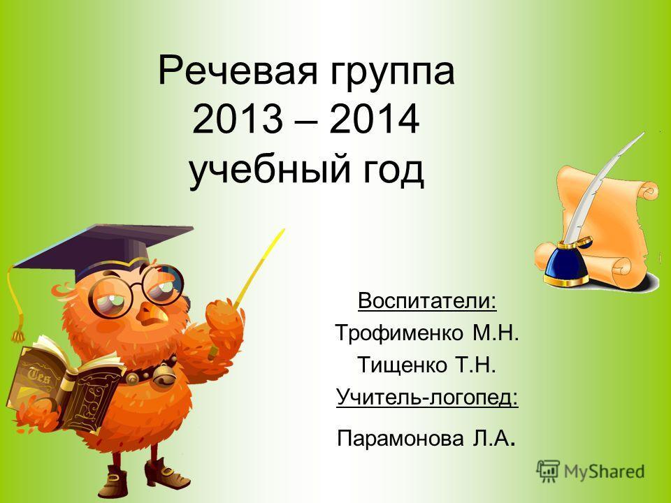 Воспитатели: Трофименко М.Н. Тищенко Т.Н. Учитель-логопед: Парамонова Л.А. Речевая группа 2013 – 2014 учебный год