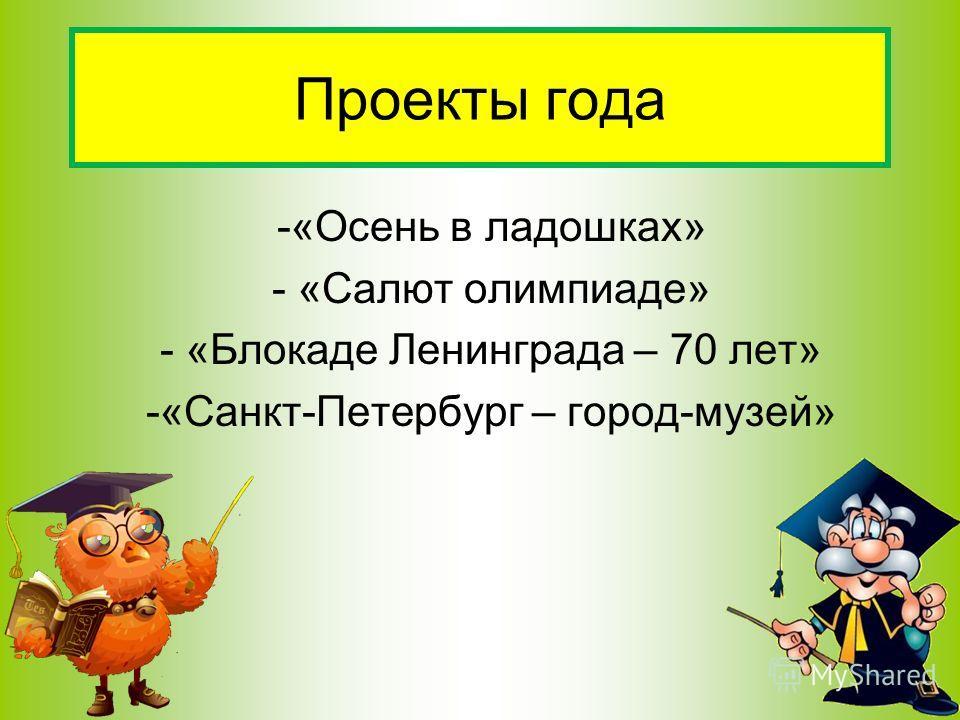-«Осень в ладошках» - «Салют олимпиаде» - «Блокаде Ленинграда – 70 лет» -«Санкт-Петербург – город-музей» Проекты года