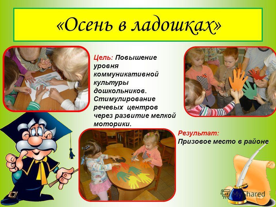 «Осень в ладошках» Цель: Повышение уровня коммуникативной культуры дошкольников. Стимулирование речевых центров через развитие мелкой моторики. Результат: Призовое место в районе