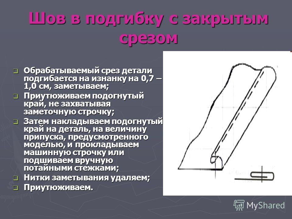 Шов в подгибку с закрытым срезом Обрабатываемый срез детали подгибается на изнанку на 0,7 – 1,0 см, заметываем; Обрабатываемый срез детали подгибается на изнанку на 0,7 – 1,0 см, заметываем; Приутюживаем подогнутый край, не захватывая заметочную стро