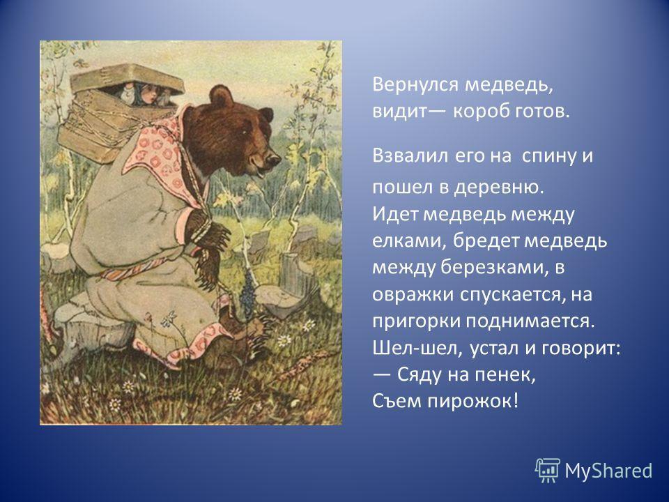 Вернулся медведь, видит короб готов. Взвалил его на спину и пошел в деревню. Идет медведь между елками, бредет медведь между березками, в овражки спускается, на пригорки поднимается. Шел-шел, устал и говорит: Сяду на пенек, Съем пирожок!