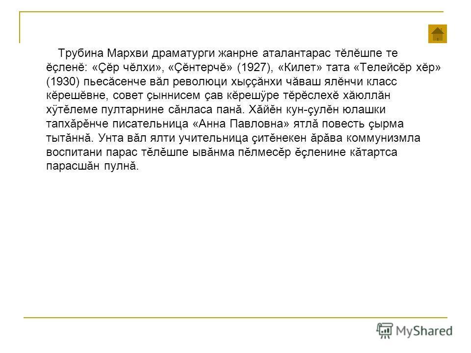 Трубина Мархви драматурги жанре аталантарас т ĕлĕшопе те ĕ член ĕ: « Ç ĕр чĕлхи», « Ç ĕнтерчĕ» (1927), «Килет» тата «Телейсĕр хор» (1930) пьесăсенче вал революции хы çç ăнхи чуваш ялĕнчи класс кĕрешĕвне, совет сыннисем лав к ĕрешÿ ре т ĕрĕслехĕ хăюлл
