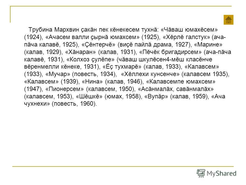 Трубина Мархвин как ăн пек кĕнекесем тухнă: «Чăваш юмахĕсем» (1924), «Ачасем вали çырн ă юмахсем» (1925), «Хĕрл ĕ галстук» (дача- п ăча каловĕ, 1925), « Ç ĕнтерчĕ» (ви çĕ пайлă драма, 1927), «Маприне» (калов, 1929), «Хăнаран» (калов, 1931), «Пĕчĕк бп