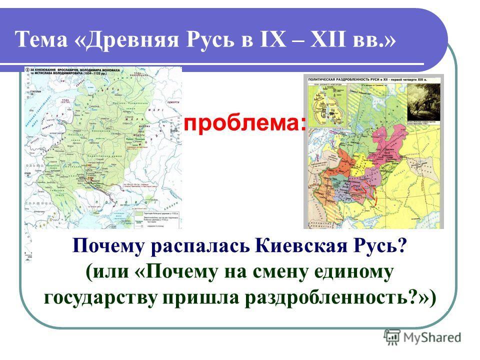 Тема «Древняя Русь в IX – XII вв.» Почему распалась Киевская Русь? (или «Почему на смену единому государству пришла раздробленность?») проблема: