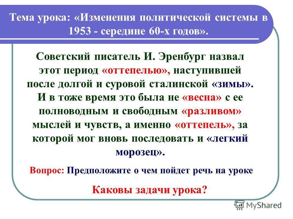 Тема урока: «Изменения политической системы в 1953 - середине 60-х годов». Советский писатель И. Эренбург назвал этот период «оттепелью», наступившей после долгой и суровой сталинской «зимы». И в тоже время это была не «весна» с ее полноводным и своб