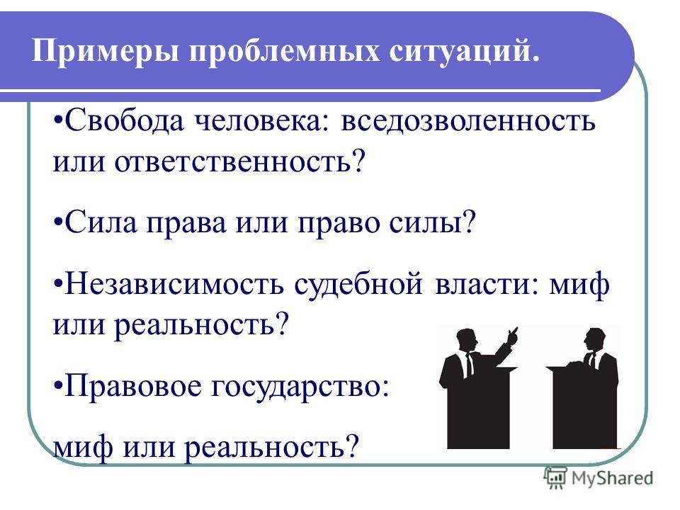 Свобода человека: вседозволенность или ответственность? Сила права или право силы? Независимость судебной власти: миф или реальность? Правовое государство: миф или реальность? Примеры проблемных ситуаций.