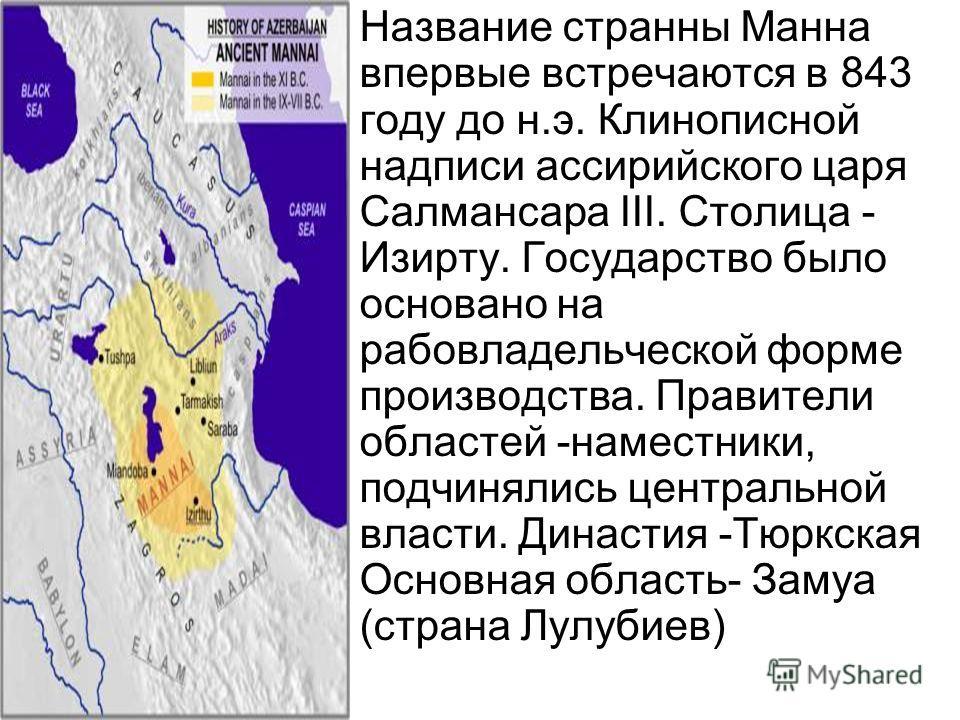 Название странны Манна впервые встречаются в 843 году до н.э. Клинописной надписи ассирийского царя Салмансара III. Столица - Изирту. Государство было основано на рабовладельческой форме производства. Правители областей -наместники, подчинялись центр