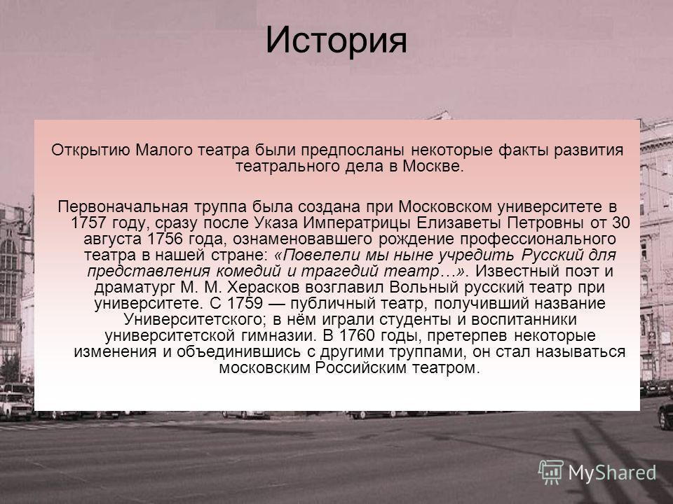 История Открытию Малого театра были предпосланы некоторые факты развития театрального дела в Москве. Первоначальная труппа была создана при Московском университете в 1757 году, сразу после Указа Императрицы Елизаветы Петровны от 30 августа 1756 года,