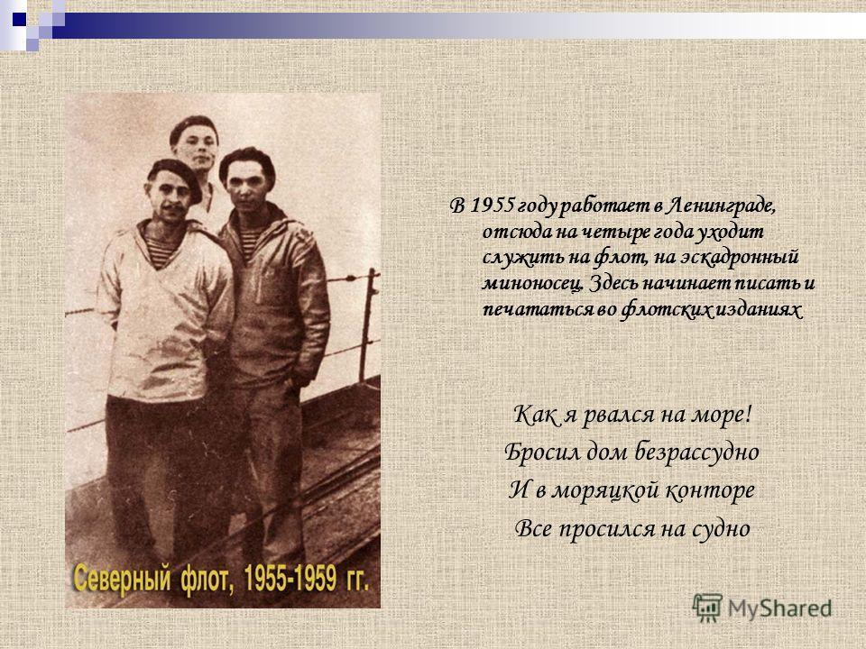 В 1955 году работает в Ленинграде, отсюда на четыре года уходит служить на флот, на эскадронный миноносец. Здесь начинает писать и печататься во флотских изданиях Как я рвался на море! Бросил дом безрассудно И в моряцкой конторе Все просился на судно