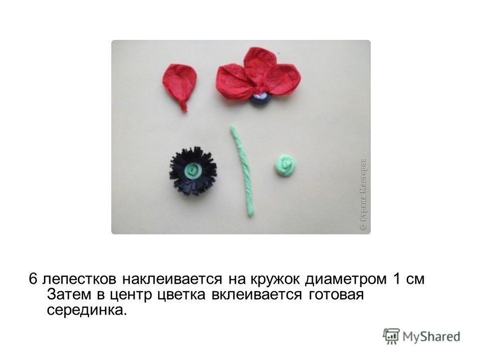 6 лепестков наклеивается на кружок диаметром 1 см Затем в центр цветка вклеивается готовая серединка.