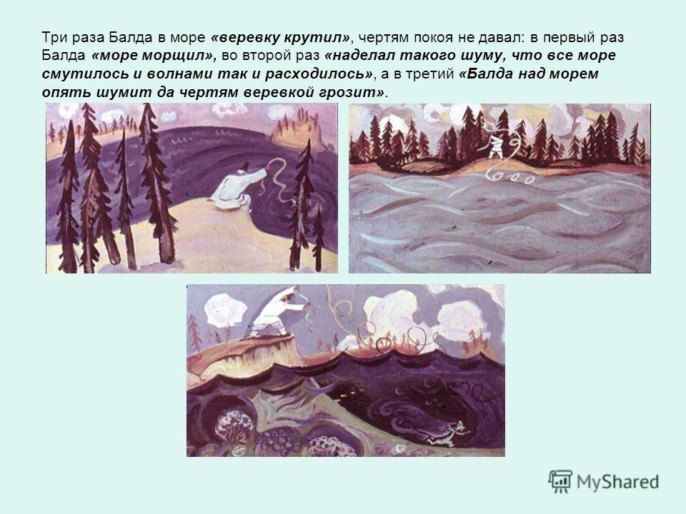 Три раза Балда в море «веревку крутил», чертям покоя не давал: в первый раз Балда «море морщил», во второй раз «наделал такого шуму, что все море смутилось и волнами так и расходилось», а в третий «Балда над морем опять шумит да чертям веревкой грози